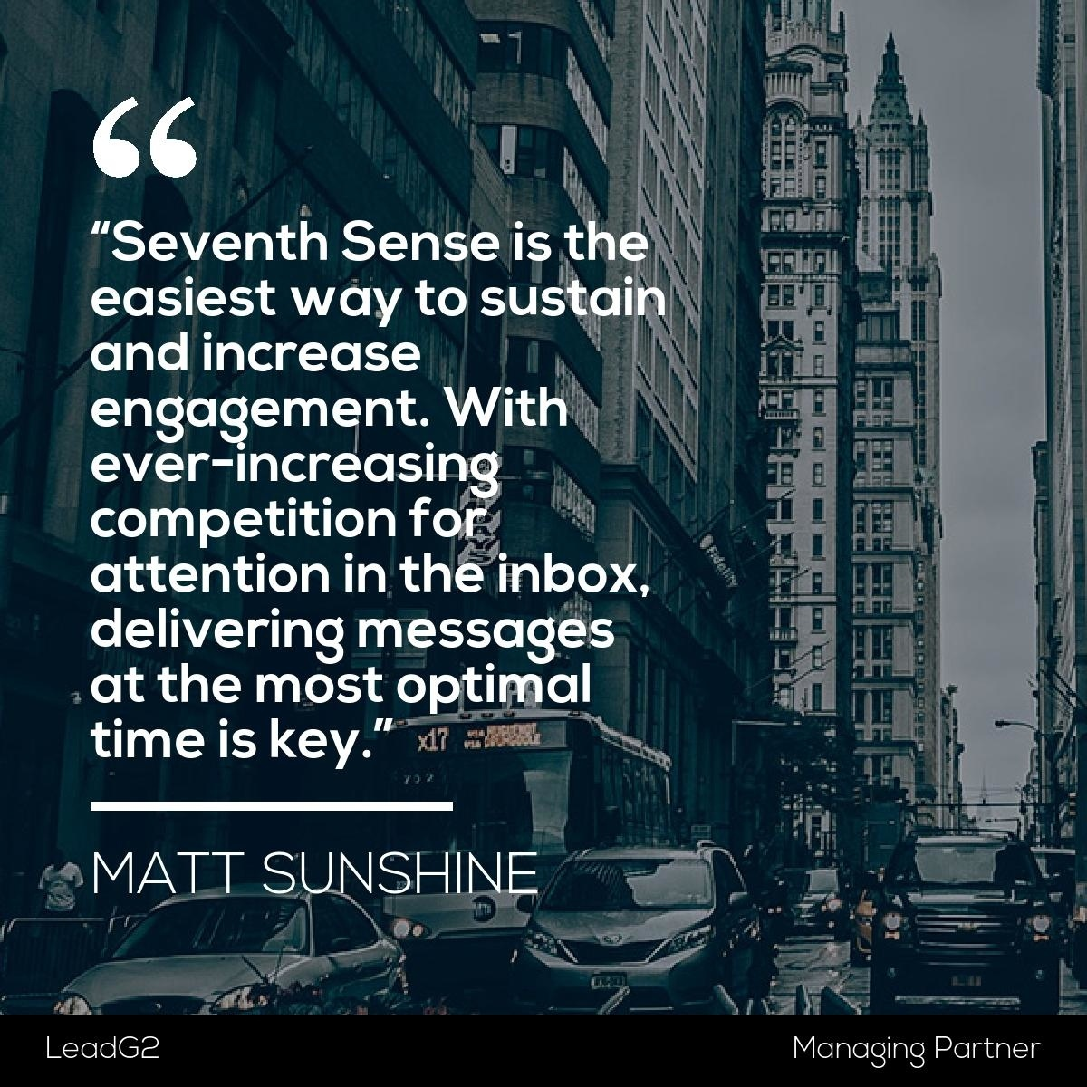 """""""Seventh Sense is the easiest way to sustain and increase engagement. With ever-increasing competition for attention in the inbox, delivering messages at the most optimal time is key."""" -Matt Sunshine,Managing Partner,LeadG2 (Platinum Hubspot Agency Partner)"""